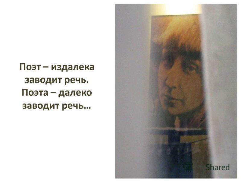 Поэт – издалека заводит речь. Поэта – далеко заводит речь…