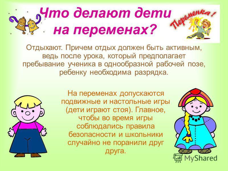 На переменах допускаются подвижные и настольные игры (дети играют стоя). Главное, чтобы во время игры соблюдались правила безопасности и школьники случайно не поранили друг друга. Отдыхают. Причем отдых должен быть активным, ведь после урока, который