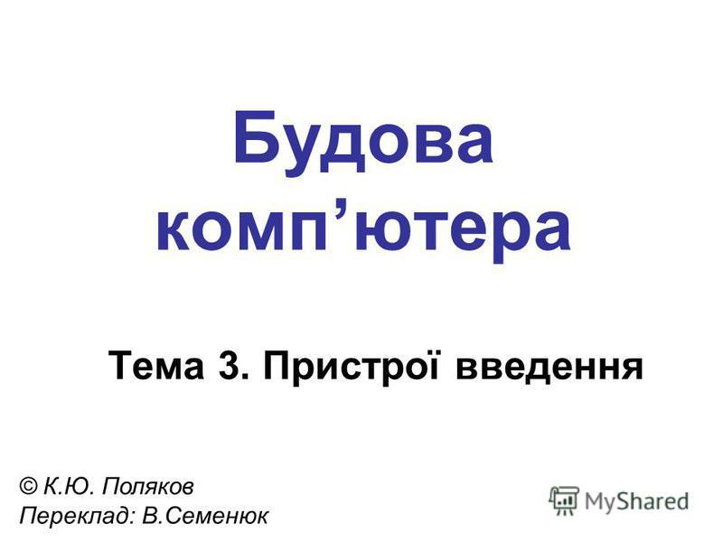 Будова компютера Тема 3. Пристрої введення © К.Ю. Поляков Переклад: В.Семенюк