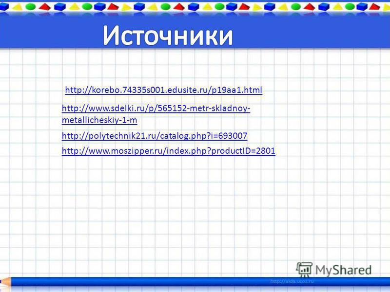 http://korebo.74335s001.edusite.ru/p19aa1. html http://www.sdelki.ru/p/565152-metr-skladnoy- metallicheskiy-1-m http://polytechnik21.ru/catalog.php?i=693007 http://www.moszipper.ru/index.php?productID=2801