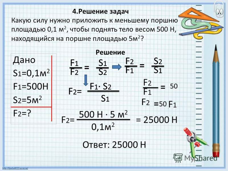 Какую силу нужно приложить к меньшему поршню площадью 0,1 м 2, чтобы поднять тело весом 500 Н, находящийся на поршне площадью 5 м 2 ? Дано S 1 =0,1 м 2 F 1 =500H S 2 =5 м 2 F 2 =? F1F1 F2F2 S1S1 S2S2 = F2F2 F1F1 S2S2 S1S1 = F2=F2= F 1 · S 2 S 1 F2=F2