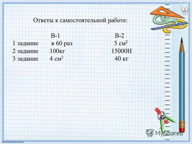 Ответы к самостоятельной работе: В-1 В-2 1 задание в 60 раз 5 см 2 2 задание 100 кг 15000Н 3 задание 4 см 2 40 кг