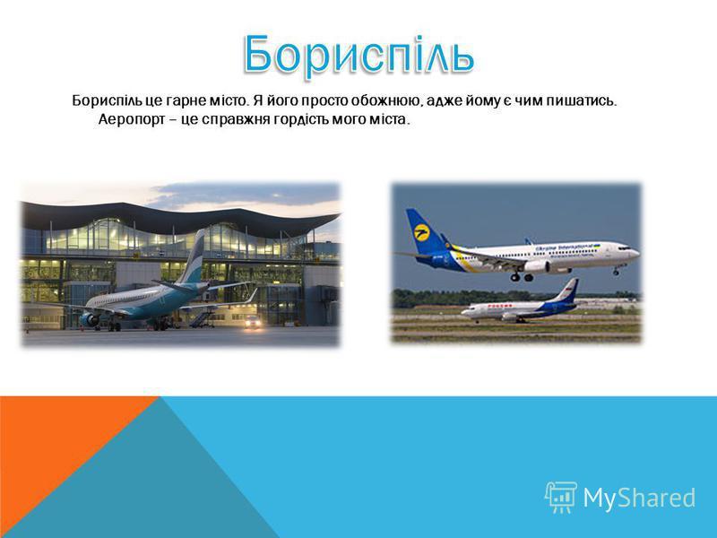 Бориспіль це гарне місто. Я його просто обожнюю, адже йому є чим пишатись. Аеропорт – це справжня гордість мого міста.