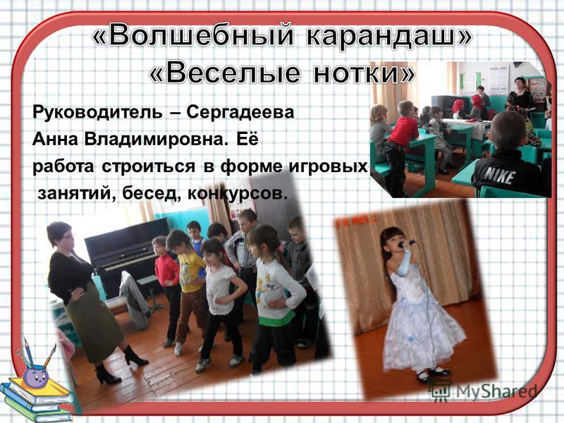 Руководитель – Сергадеева Анна Владимировна. Её работа строиться в форме игровых занятий, бесед, конкурсов.