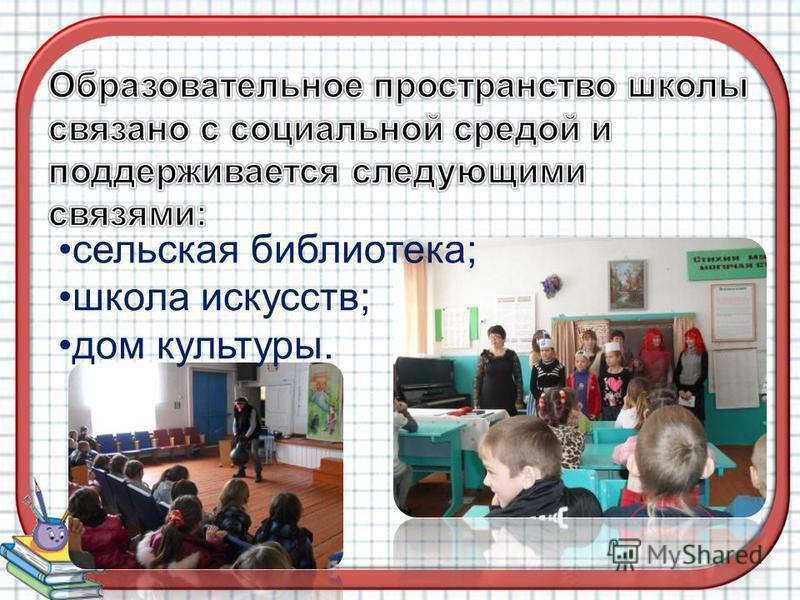 сельская библиотека; школа искусств; дом культуры.