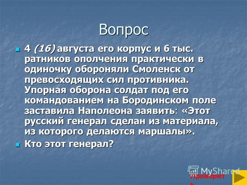 Вопрос 4 (16) августа его корпус и 6 тыс. ратников ополчения практически в одиночку обороняли Смоленск от превосходящих сил противника. Упорная оборона солдат под его командованием на Бородинском поле заставила Наполеона заявить: «Этот русский генера