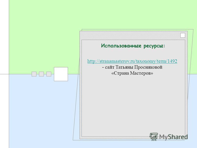 Использованные ресурсы: http://stranamasterov.ru/taxonomy/term/1492 http://stranamasterov.ru/taxonomy/term/1492 - сайт Татьяны Просняковой «Страна Мастеров»