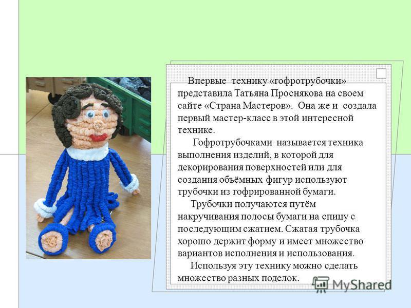 Впервые технику «гофротрубочки» представила Татьяна Проснякова на своем сайте «Страна Мастеров». Она же и создала первый мастер-класс в этой интересной технике. Гофротрубочками называется техника выполнения изделий, в которой для декорирования поверх