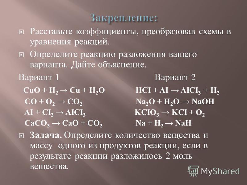 Расставьте коэффициенты, преобразовав схемы в уравнения реакций. Определите реакцию разложения вашего варианта. Дайте объяснение. Вариант 1 Вариант 2 CuO + H 2 Cu + H 2 O HCI + AI AICI 3 + H 2 CO + O 2 CO 2 Na 2 O + H 2 O NaOH AI + CI 2 AICI 3 KCIO 3