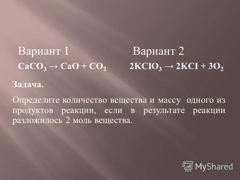 Вариант 1 Вариант 2 CaCO 3 CaO + CO 2 2KCIO 3 2KCI + 3O 2 Задача. Определите количество вещества и массу одного из продуктов реакции, если в результате реакции разложилось 2 моль вещества.