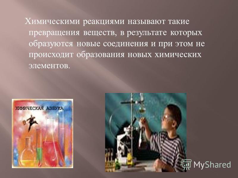 Химическими реакциями называют такие превращения веществ, в результате которых образуются новые соединения и при этом не происходит образования новых химических элементов.
