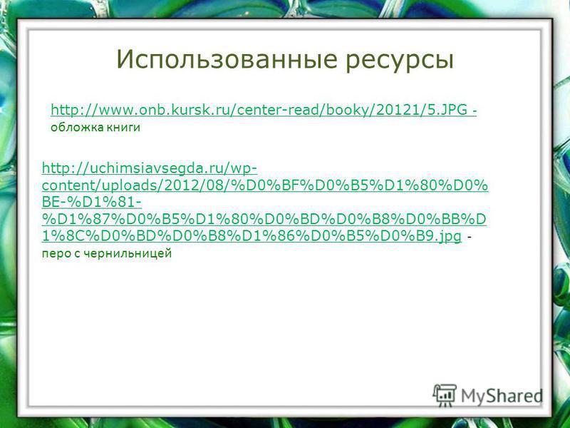 Использованные ресурсы http://www.onb.kursk.ru/center-read/booky/20121/5. JPG - http://www.onb.kursk.ru/center-read/booky/20121/5. JPG - обложка книги http://uchimsiavsegda.ru/wp- content/uploads/2012/08/%D0%BF%D0%B5%D1%80%D0% BE-%D1%81- %D1%87%D0%B5