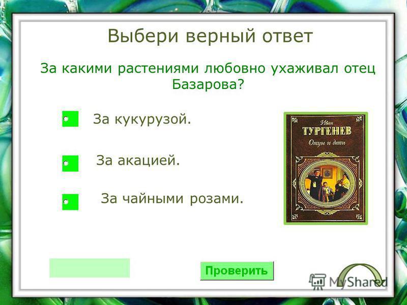 Выбери верный ответ За какими растениями любовно ухаживал отец Базарова? За кукурузой. За акацией. За чайными розами.