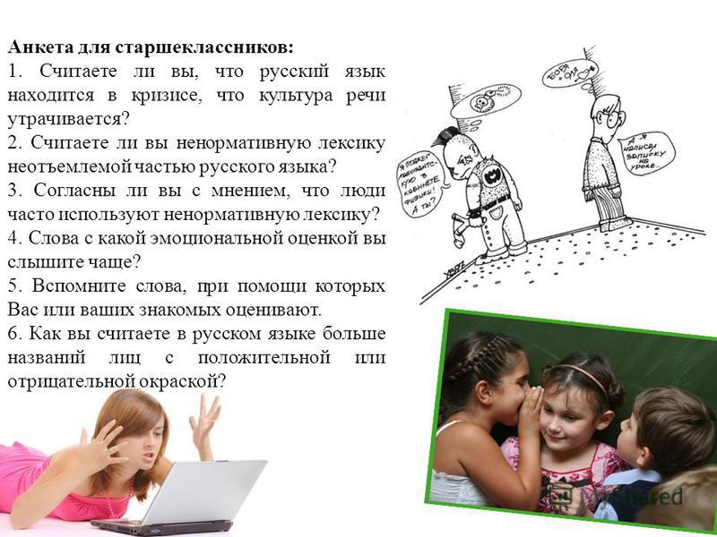 Анкета для старшеклассников: 1. Считаете ли вы, что русский язык находится в кризисе, что культура речи утрачивается? 2. Считаете ли вы ненормативную лексику неотъемлемой частью русского языка? 3. Согласны ли вы с мнением, что люди часто используют н