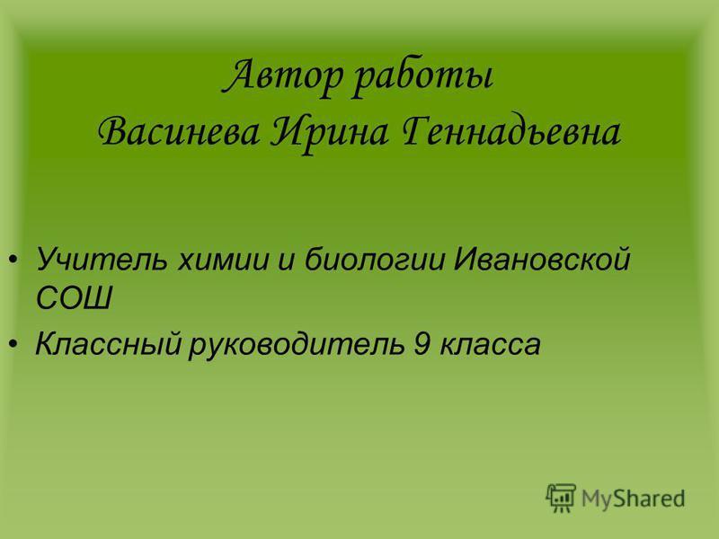 Автор работы Васинева Ирина Геннадьевна Учитель химии и биологии Ивановской СОШ Классный руководитель 9 класса