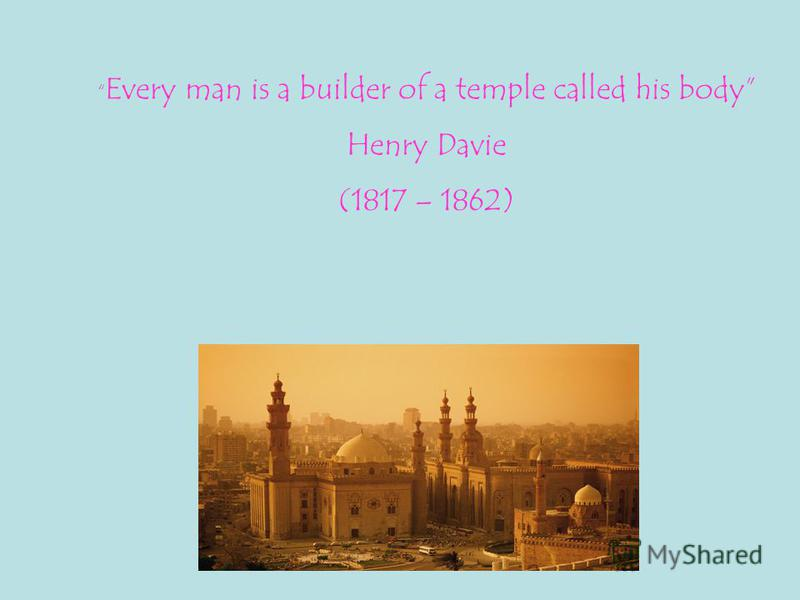 Every man is a builder of a temple called his body Henry Davie (1817 – 1862)