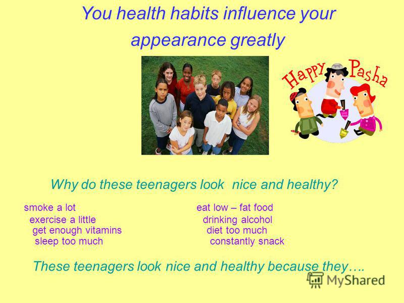 You health habits influence your appearance greatly Why do these teenagers look nice and healthy? smoke a lot eat low – fat food exercise a little drinking alcohol get enough vitamins diet too much sleep too much constantly snack These teenagers look