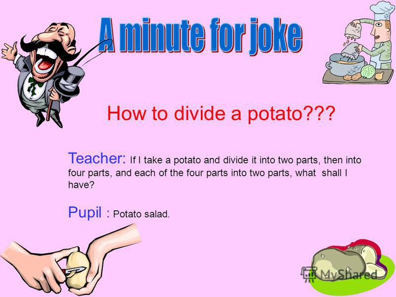 How to divide a potato??? Teacher: If I take a potato and divide it into two parts, then into four parts, and each of the four parts into two parts, what shall I have? Pupil : Potato salad.