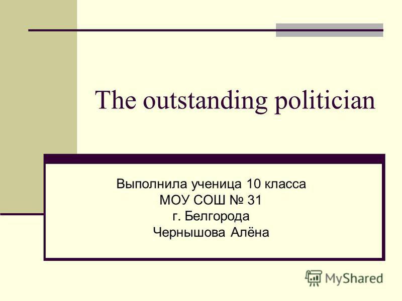The outstanding politician Выполнила ученица 10 класса МОУ СОШ 31 г. Белгорода Чернышова Алёна
