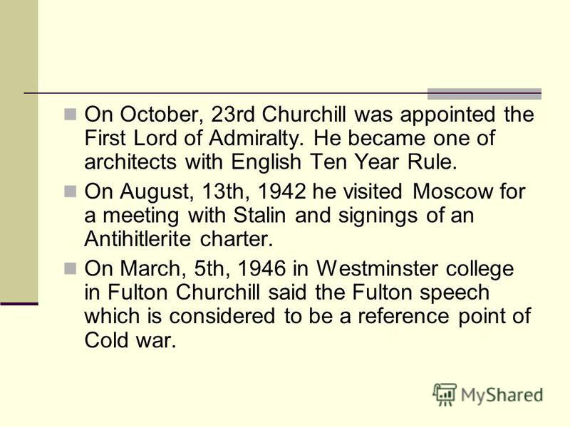On October, 23rd Churchill was appointed the First Lord of Admiralty. He became one of architects with English Ten Year Rule. On August, 13th, 1942 he visited Moscow for a meeting with Stalin and signings of an Antihitlerite charter. On March, 5th, 1