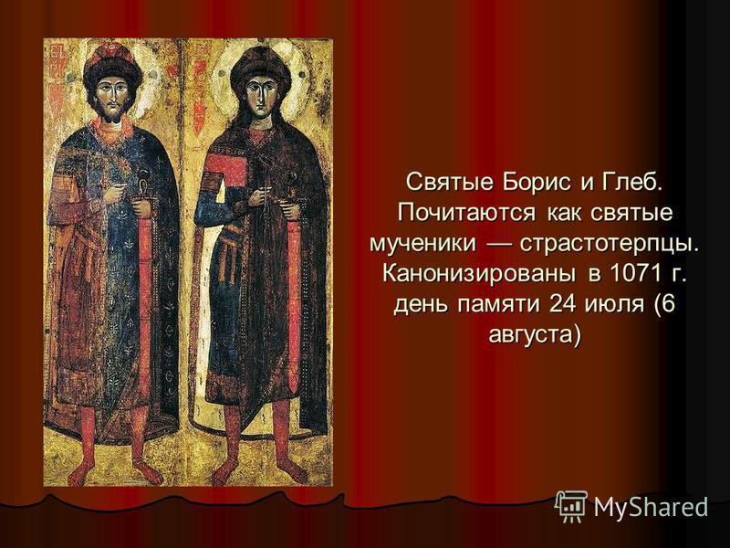 Святые Борис и Глеб. Почитаются как святые мученики страстотерпцы. Канонизированы в 1071 г. день памяти 24 июля (6 августа)