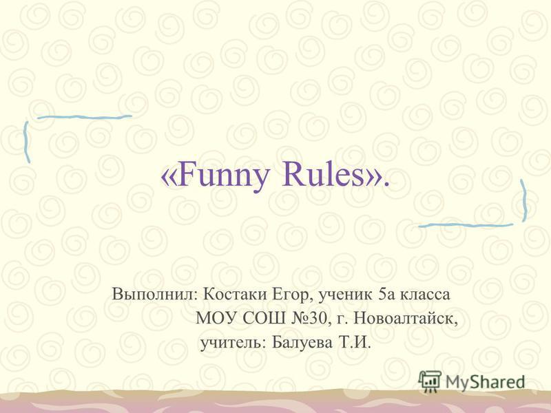 «Funny Rules». Выполнил: Костаки Егор, ученик 5 а класса МОУ СОШ 30, г. Новоалтайск, учитель: Балуева Т.И.