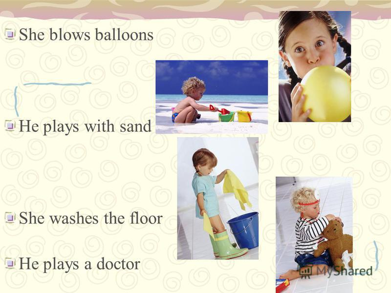She blows balloons He plays with sand She washes the floor He plays a doctor