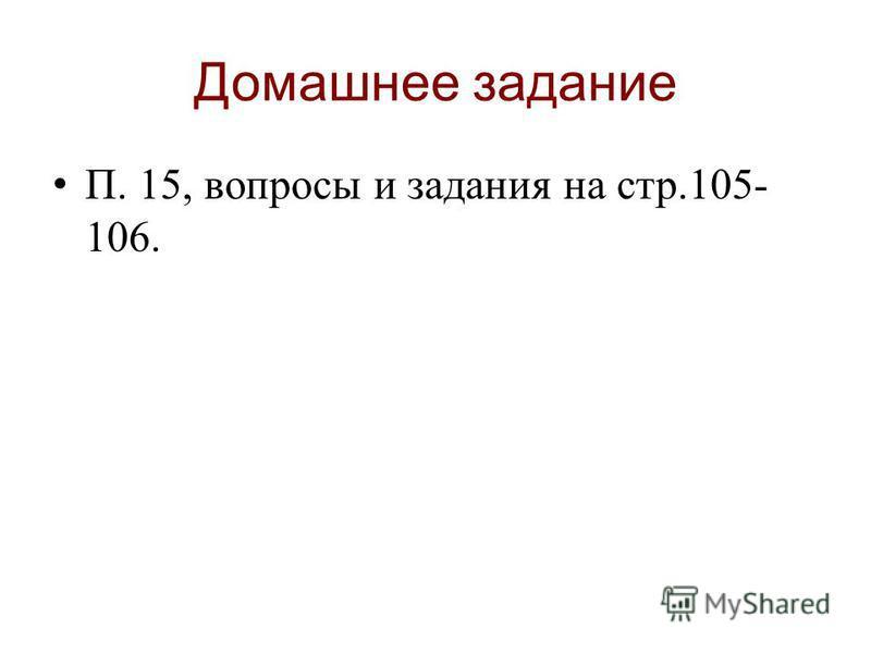 Домашнее задание П. 15, вопросы и задания на стр.105- 106.