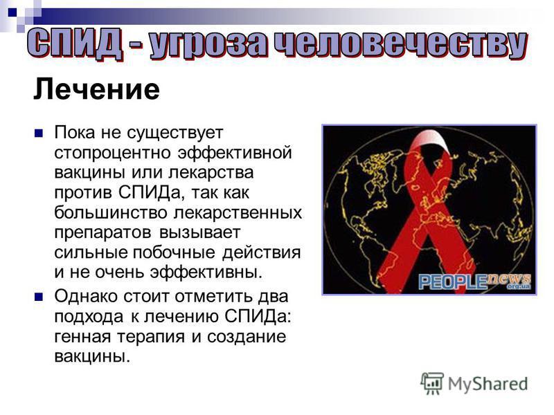 Лечение Пока не существует стопроцентно эффективной вакцины или лекарства против СПИДа, так как большинство лекарственных препаратов вызывает сильные побочные действия и не очень эффективны. Однако стоит отметить два подхода к лечению СПИДа: генная т