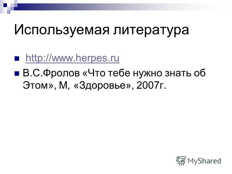 Используемая литература http://www.herpes.ru В.С.Фролов «Что тебе нужно знать об Этом», М, «Здоровье», 2007 г.