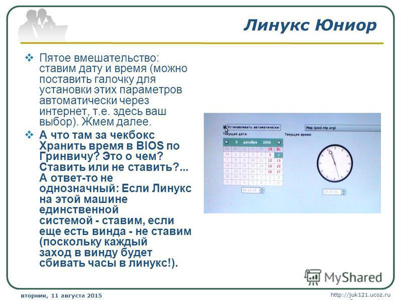 http://juk121.ucoz.ru Company Logo вторник, 11 августа 2015 г.вторник, 11 августа 2015 г. www.themegallery.com Линукс Юниор Пятое вмешательство: ставим дату и время (можно поставить галочку для установки этих параметров автоматически через интернет,