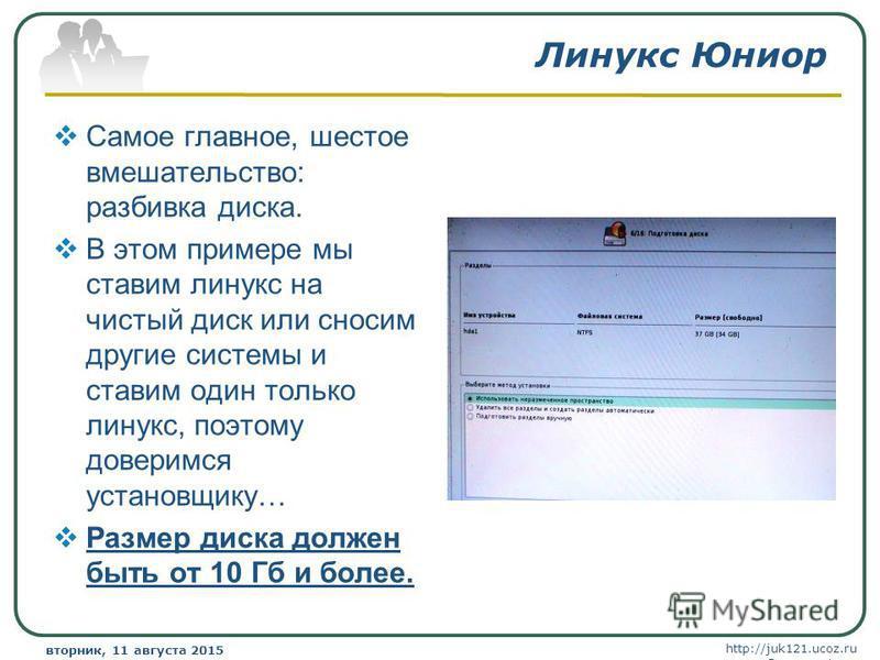http://juk121.ucoz.ru Company Logo вторник, 11 августа 2015 г.вторник, 11 августа 2015 г. www.themegallery.com Линукс Юниор Самое главное, шестое вмешательство: разбивка диска. В этом примере мы ставим линукс на чистый диск или сносим другие системы