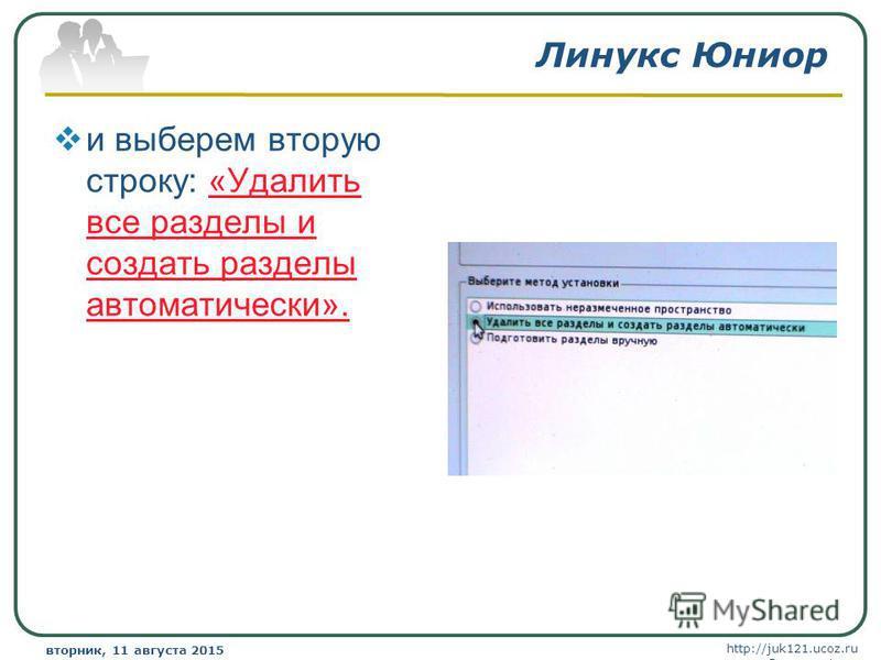 http://juk121.ucoz.ru Company Logo вторник, 11 августа 2015 г.вторник, 11 августа 2015 г. www.themegallery.com Линукс Юниор и выберем вторую строку: «Удалить все разделы и создать разделы автоматически».