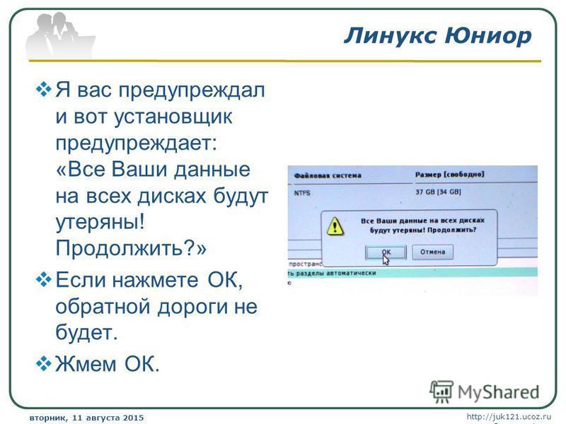 http://juk121.ucoz.ru Company Logo вторник, 11 августа 2015 г.вторник, 11 августа 2015 г. www.themegallery.com Линукс Юниор Я вас предупреждал и вот установщик предупреждает: «Все Ваши данные на всех дисках будут утеряны! Продолжить?» Если нажмете ОК