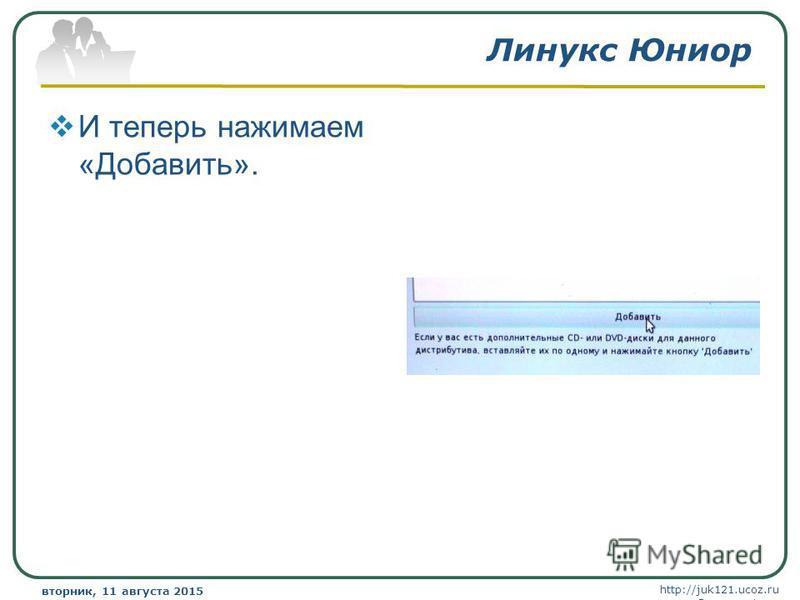 http://juk121.ucoz.ru Company Logo вторник, 11 августа 2015 г.вторник, 11 августа 2015 г. www.themegallery.com Линукс Юниор И теперь нажимаем «Добавить».
