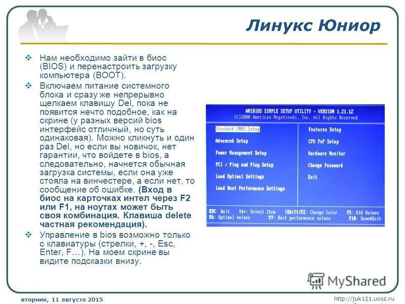 http://juk121.ucoz.ru Company Logo вторник, 11 августа 2015 г.вторник, 11 августа 2015 г. www.themegallery.com Линукс Юниор Нам необходимо зайти в биос (BIOS) и перенастроить загрузку компьютера (BOOT). Включаем питание системного блока и сразу же не