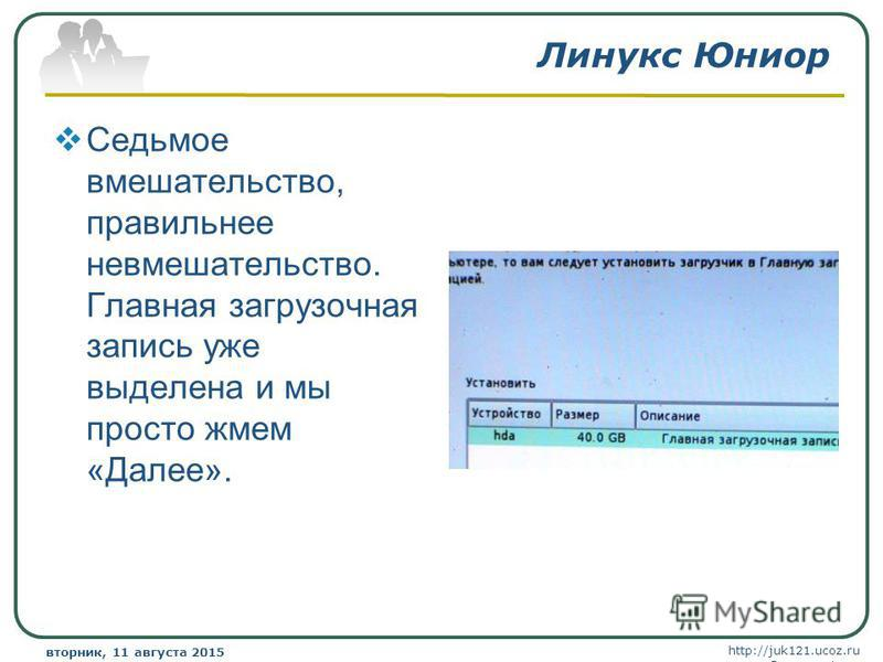 http://juk121.ucoz.ru Company Logo вторник, 11 августа 2015 г.вторник, 11 августа 2015 г. www.themegallery.com Линукс Юниор Седьмое вмешательство, правильнее невмешательство. Главная загрузочная запись уже выделена и мы просто жмем «Далее».