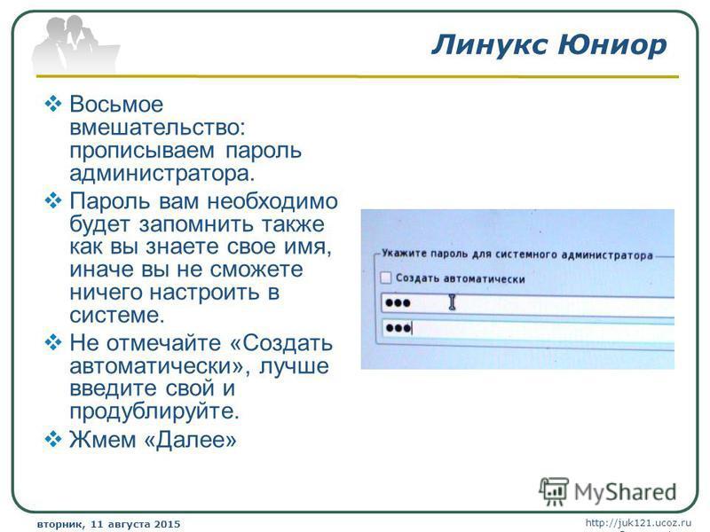 http://juk121.ucoz.ru Company Logo вторник, 11 августа 2015 г.вторник, 11 августа 2015 г. www.themegallery.com Линукс Юниор Восьмое вмешательство: прописываем пароль администратора. Пароль вам необходимо будет запомнить также как вы знаете свое имя,