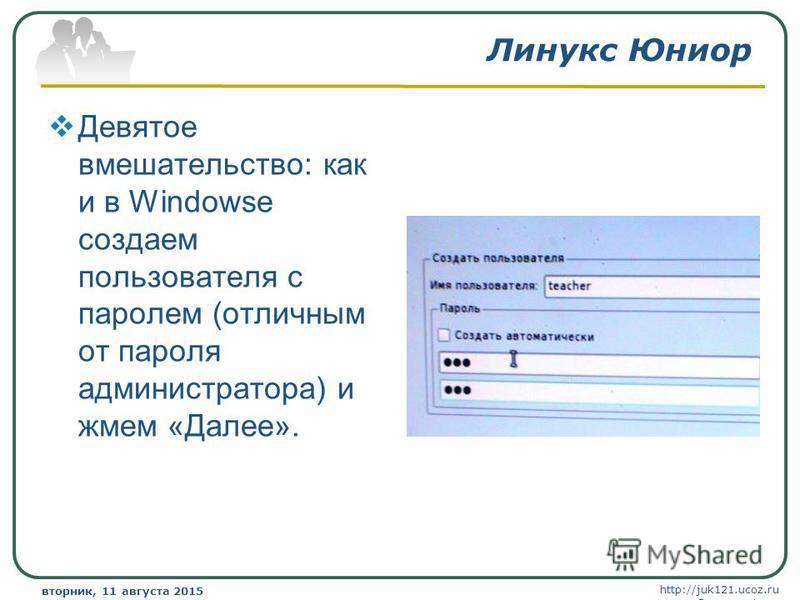http://juk121.ucoz.ru Company Logo вторник, 11 августа 2015 г.вторник, 11 августа 2015 г. www.themegallery.com Линукс Юниор Девятое вмешательство: как и в Windowse создаем пользователя с паролем (отличным от пароля администратора) и жмем «Далее».