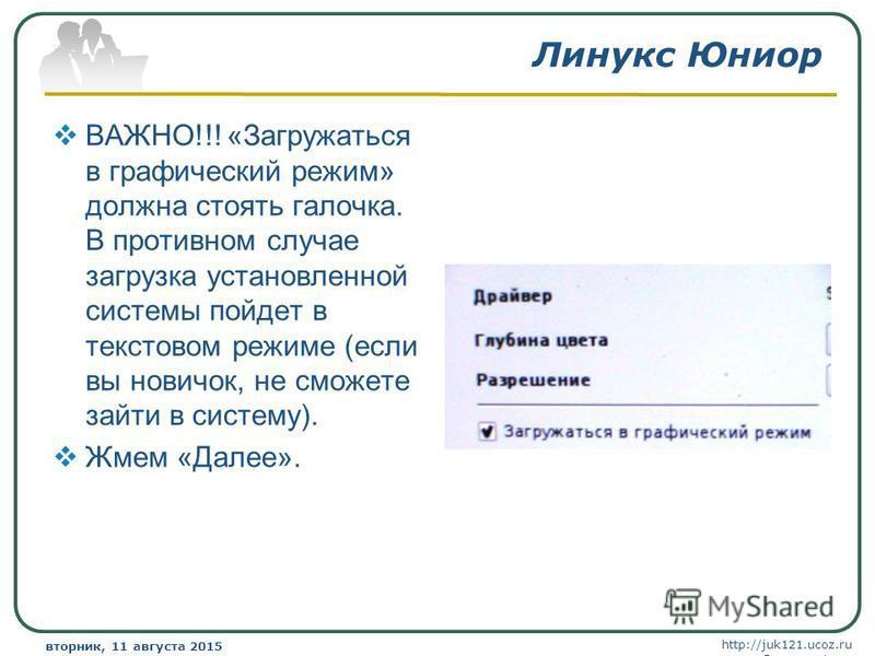 http://juk121.ucoz.ru Company Logo вторник, 11 августа 2015 г.вторник, 11 августа 2015 г. www.themegallery.com Линукс Юниор ВАЖНО!!! «Загружаться в графический режим» должна стоять галочка. В противном случае загрузка установленной системы пойдет в т