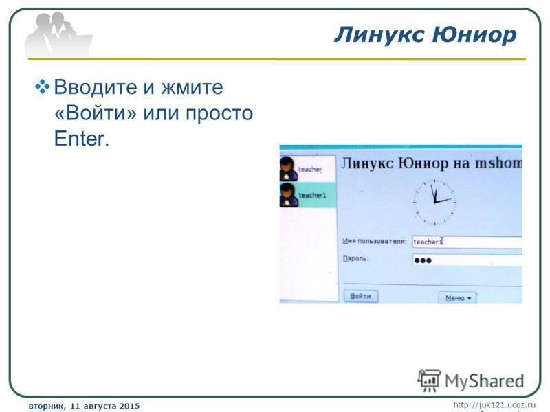 http://juk121.ucoz.ru Company Logo вторник, 11 августа 2015 г.вторник, 11 августа 2015 г. www.themegallery.com Линукс Юниор Вводите и жмите «Войти» или просто Enter.