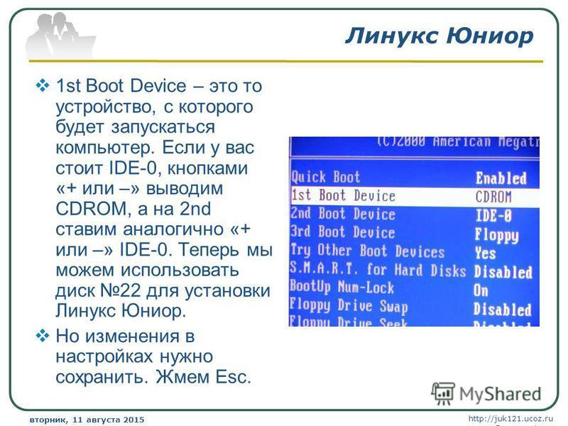 http://juk121.ucoz.ru Company Logo вторник, 11 августа 2015 г.вторник, 11 августа 2015 г. www.themegallery.com Линукс Юниор 1st Boot Device – это то устройство, с которого будет запускаться компьютер. Если у вас стоит IDE-0, кнопками «+ или –» выводи