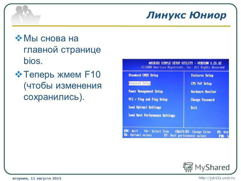 http://juk121.ucoz.ru Company Logo вторник, 11 августа 2015 г.вторник, 11 августа 2015 г. www.themegallery.com Линукс Юниор Мы снова на главной странице bios. Теперь жмем F10 (чтобы изменения сохранились).