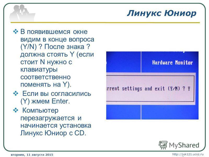 http://juk121.ucoz.ru Company Logo вторник, 11 августа 2015 г.вторник, 11 августа 2015 г. www.themegallery.com Линукс Юниор В появившемся окне видим в конце вопроса (Y/N) ? После знака ? должна стоять Y (если стоит N нужно с клавиатуры соответственно