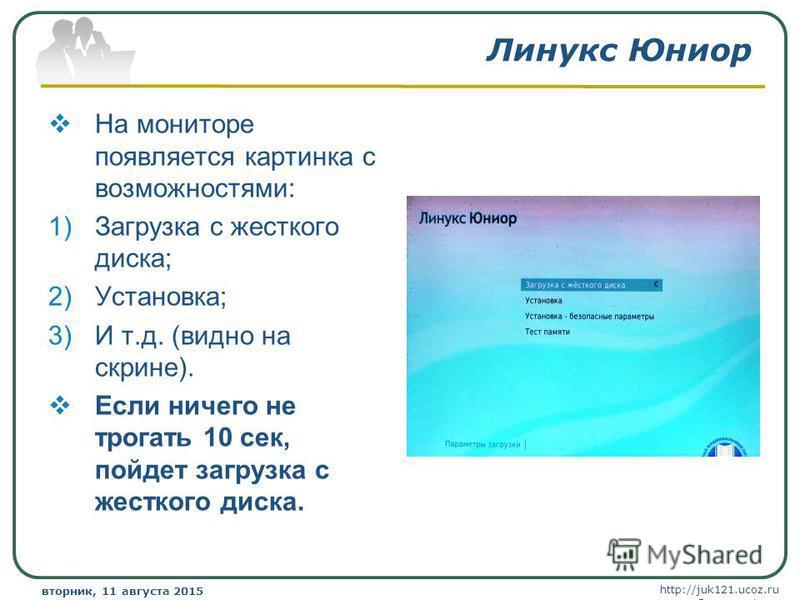 http://juk121.ucoz.ru Company Logo вторник, 11 августа 2015 г.вторник, 11 августа 2015 г. www.themegallery.com Линукс Юниор На мониторе появляется картинка с возможностями: 1)Загрузка с жесткого диска; 2)Установка; 3)И т.д. (видно на скрине). Если ни