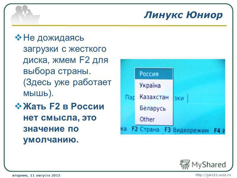 http://juk121.ucoz.ru Company Logo вторник, 11 августа 2015 г.вторник, 11 августа 2015 г. www.themegallery.com Линукс Юниор Не дожидаясь загрузки с жесткого диска, жмем F2 для выбора страны. (Здесь уже работает мышь). Жать F2 в России нет смысла, это