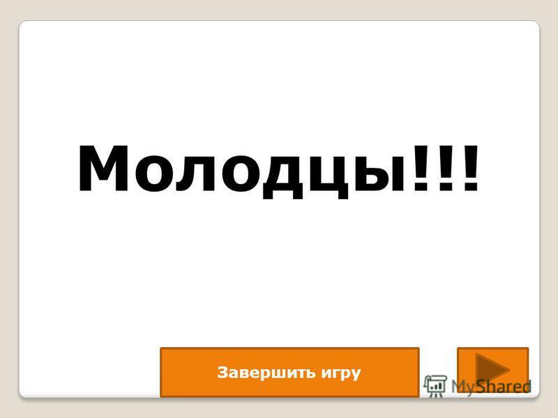 Завершить игру Молодцы!!!