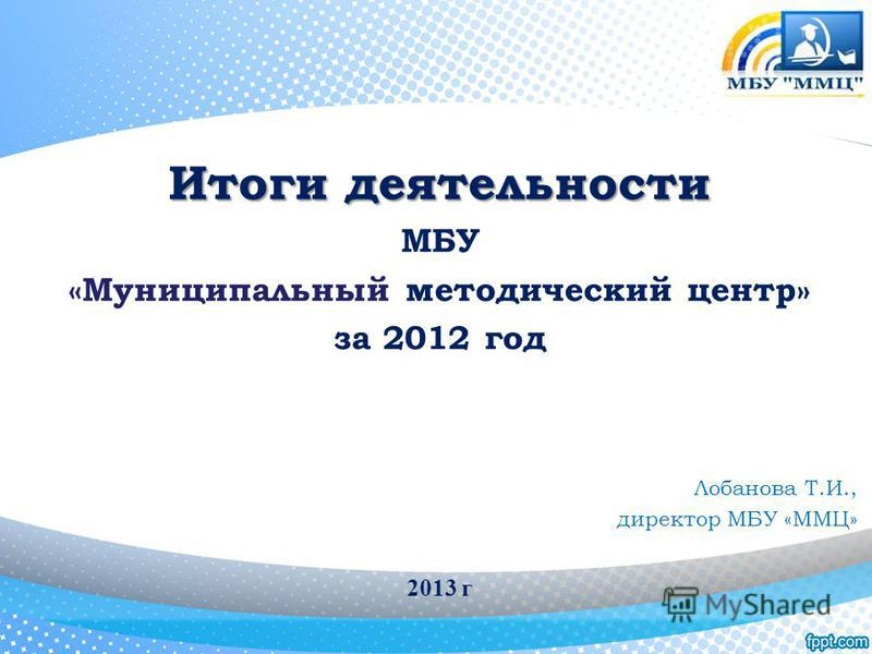Итоги деятельности МБУ «Муниципальный методический центр» за 2012 год Лобанова Т.И., директор МБУ «ММЦ» 2013 г