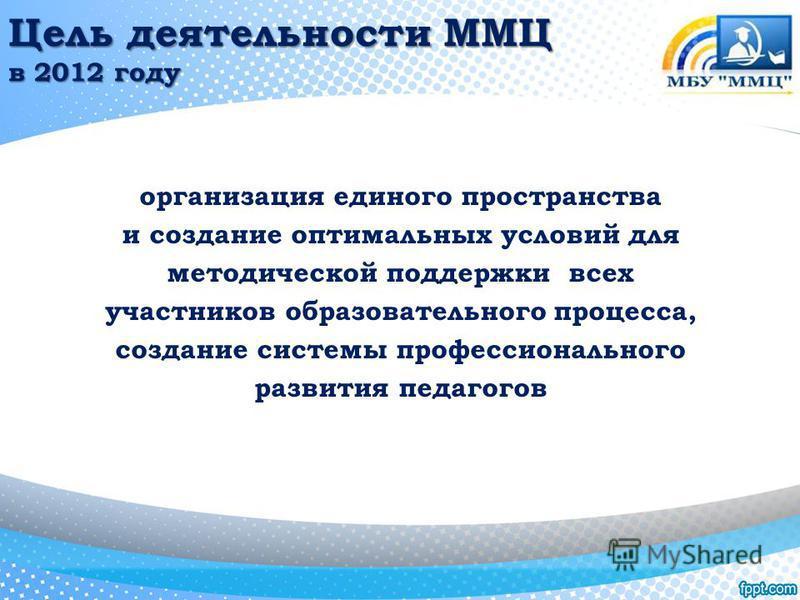 Цель деятельности ММЦ в 2012 году организация единого пространства и создание оптимальных условий для методической поддержки всех участников образовательного процесса, создание системы профессионального развития педагогов
