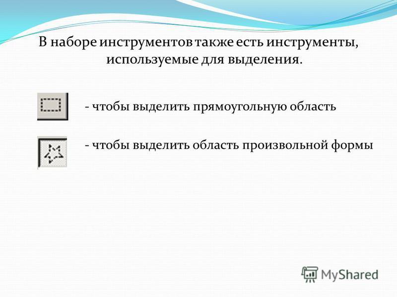 В наборе инструментов также есть инструменты, используемые для выделения. - чтобы выделить прямоугольную область - чтобы выделить область произвольной формы